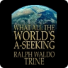 What All The Worlds A-Seeking: The Vital Law of True Life, True Greatness Power and Happiness