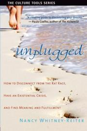 Unplugged: How to Disconnect from the Rat Race, Have an Existential Crisis, and Find Meaning and Fulfillment