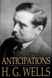 Anticipations: Of the Reaction of Mechanical and Scientific Progress Upon Human Life and Thought