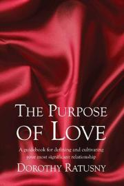 The Purpose of Love: A guidebook for defining and cultivating your most significant relationship